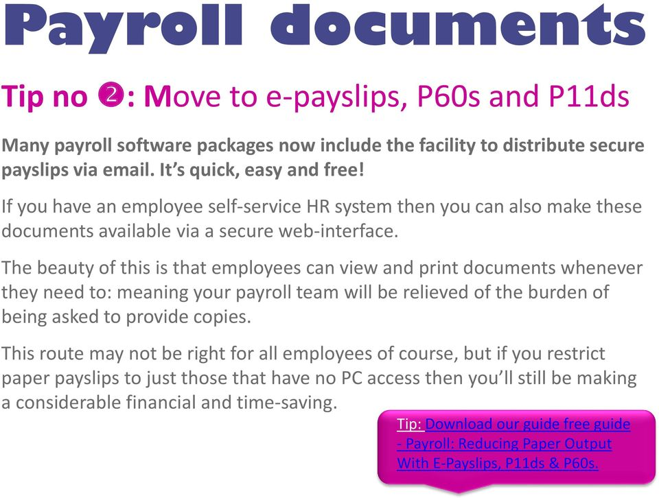 The beauty of this is that employees can view and print documents whenever they need to: meaning your payroll team will be relieved of the burden of being asked to provide copies.