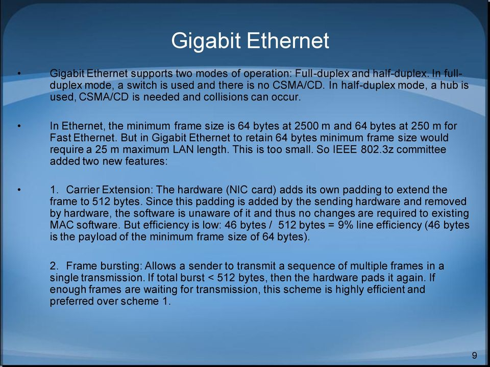 But in Gigabit Ethernet to retain 64 bytes minimum frame size would require a 25 m maximum LAN length. This is too small. So IEEE 802.3z committee added two new features: 1.