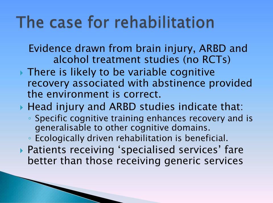 Head injury and ARBD studies indicate that: Specific cognitive training enhances recovery and is generalisable to