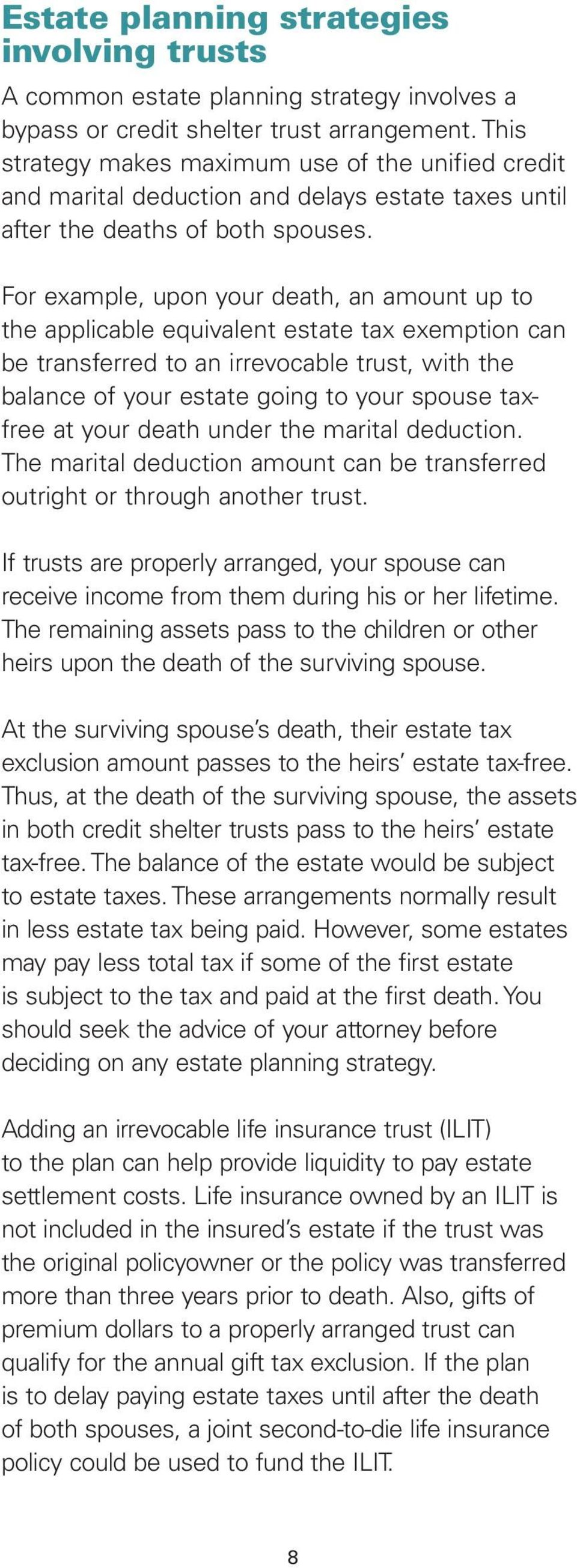 For example, upon your death, an amount up to the applicable equivalent estate tax exemption can be transferred to an irrevocable trust, with the balance of your estate going to your spouse taxfree