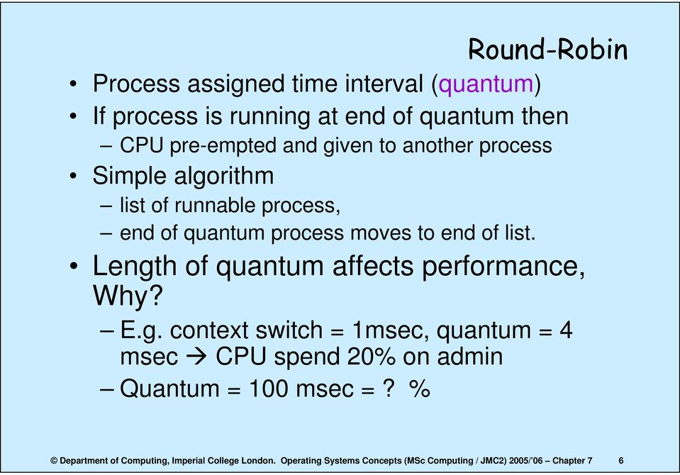Length of quantum affects performance, Why? E.g. context switch = 1msec, quantum = 4 msec CPU spend 20% on admin Quantum = 100 msec =?