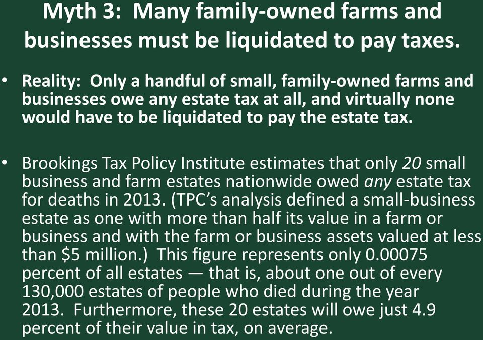 Brookings Tax Policy Institute estimates that only 20 small business and farm estates nationwide owed any estate tax for deaths in 2013.