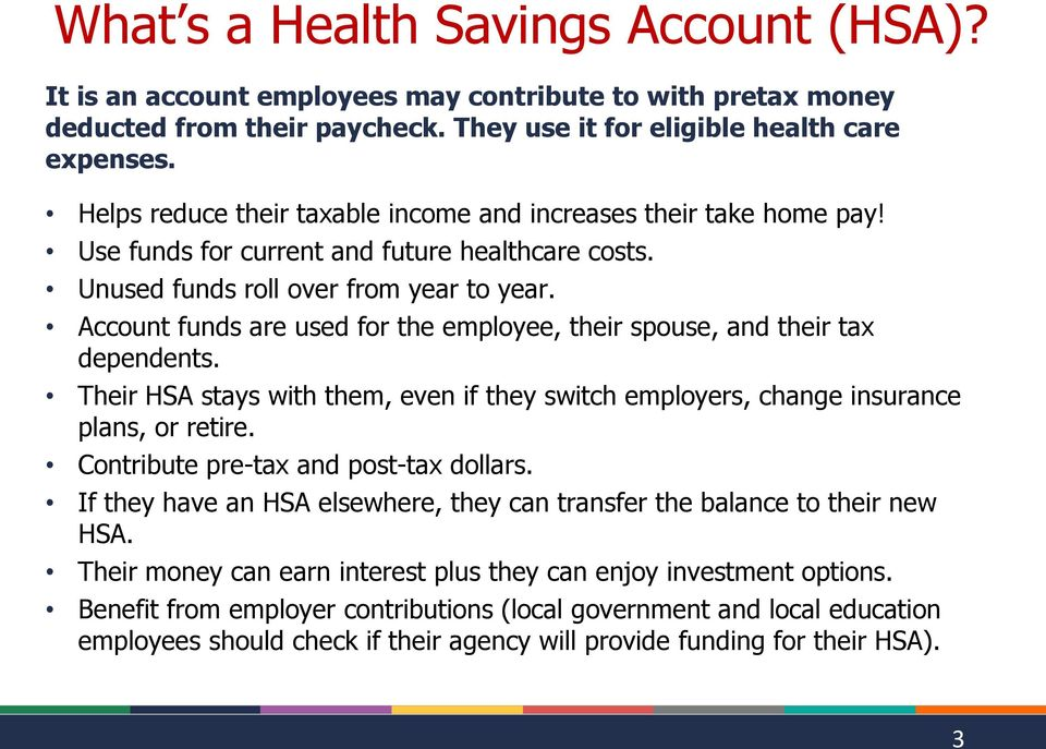 Account funds are used for the employee, their spouse, and their tax dependents. Their HSA stays with them, even if they switch employers, change insurance plans, or retire.