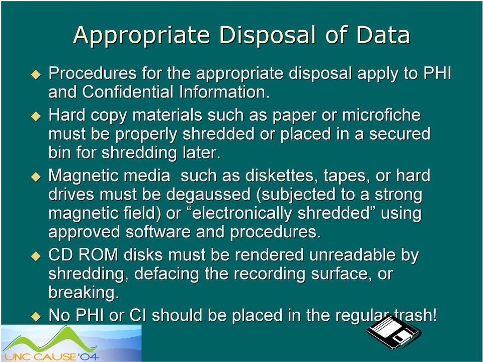 Magnetic media such as diskettes, tapes, or hard drives must be degaussed (subjected to a strong magnetic field) or electronically shredded
