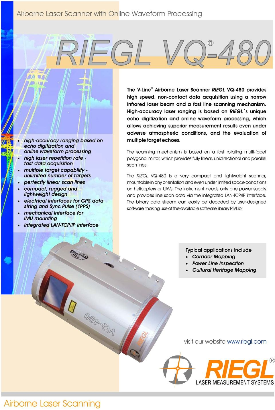 interface for IMU mounting integrated LAN-TCP/IP interface The V-Line Airborne Laser Scanner RIEGL VQ-48 provides high speed, non-contact data acquisition using a narrow infrared laser beam and a