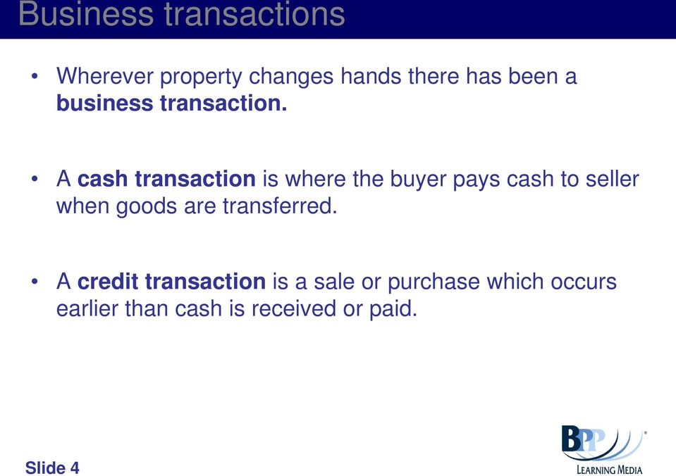 A cash transaction is where the buyer pays cash to seller when goods