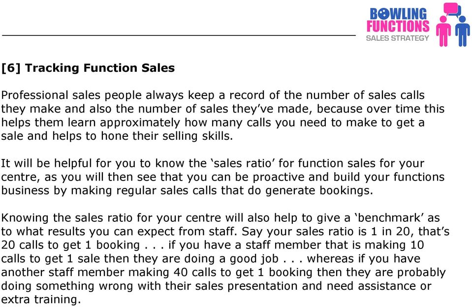It will be helpful for you to know the sales ratio for function sales for your centre, as you will then see that you can be proactive and build your functions business by making regular sales calls