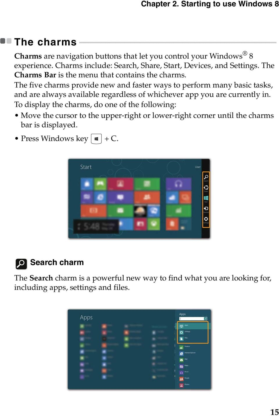 - - - - - - - - - - - Charms are navigation buttons that let you control your Windows 8 experience. Charms include: Search, Share, Start, Devices, and Settings.