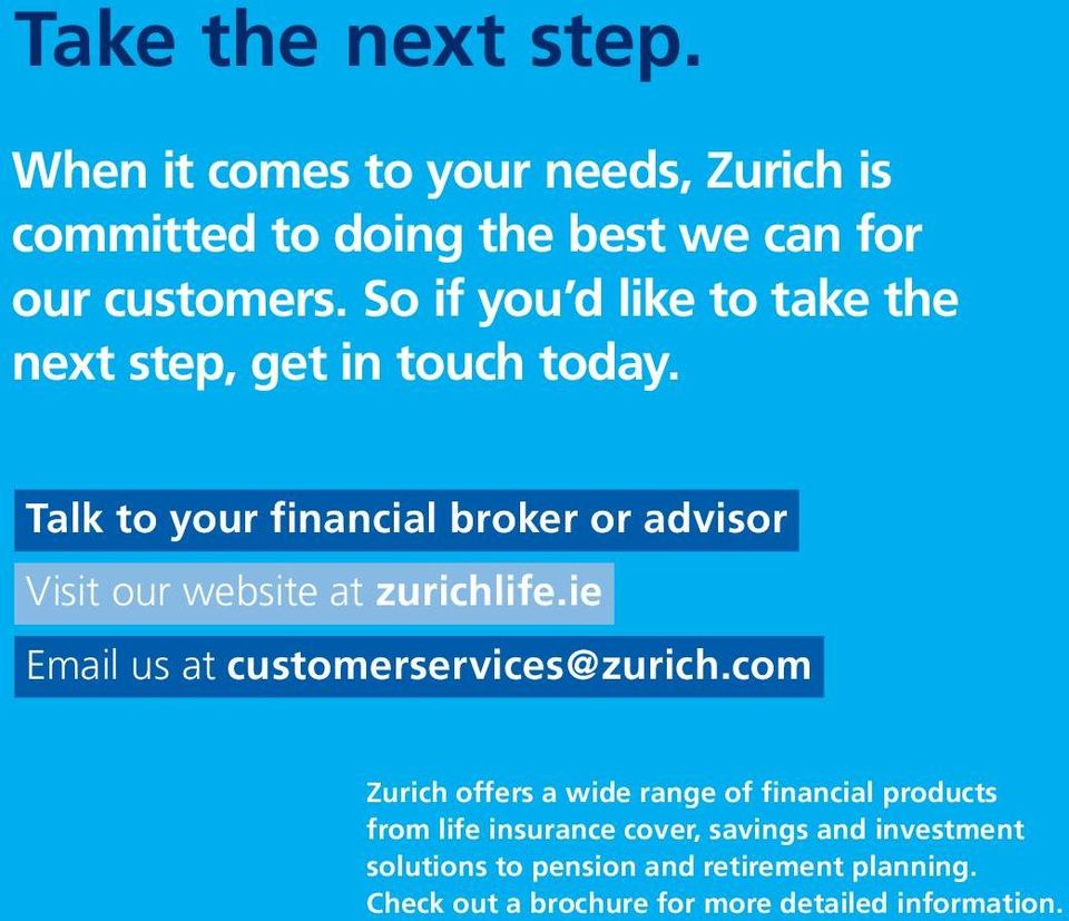 Talk to your financial broker or advisor Visit our website at zurichlife.ie Email us at customerservices@zurich.