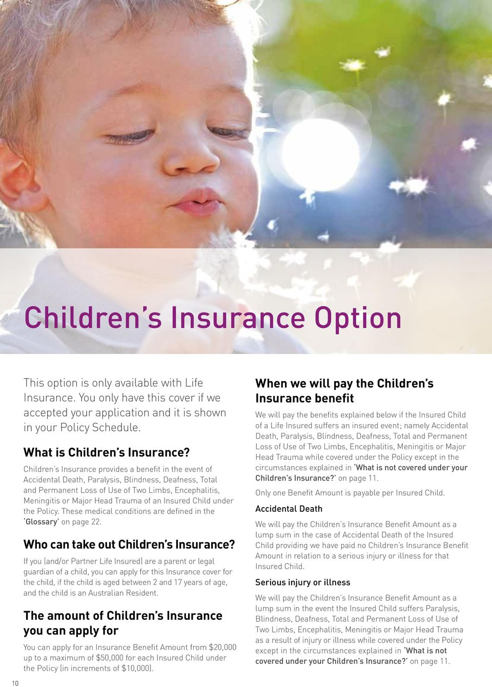 Children s Insurance provides a benefit in the event of Accidental Death, Paralysis, Blindness, Deafness, Total and Permanent Loss of Use of Two Limbs, Encephalitis, Meningitis or Major Head Trauma