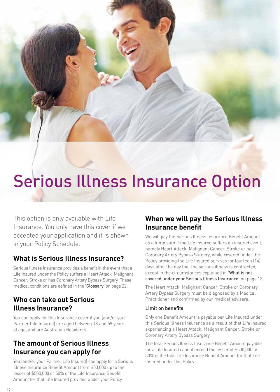 Serious Illness Insurance provides a benefit in the event that a Life Insured under the Policy suffers a Heart Attack, Malignant Cancer, Stroke or has Coronary Artery Bypass Surgery.
