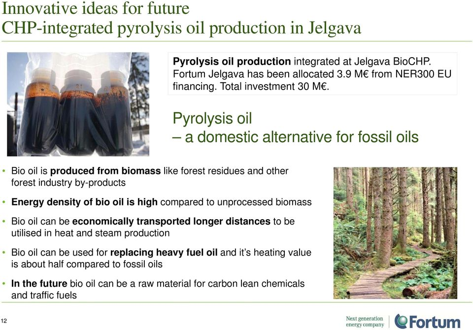 Pyrolysis oil a domestic alternative for fossil oils Bio oil is produced from biomass like forest residues and other forest industry by-products Energy density of bio oil is high