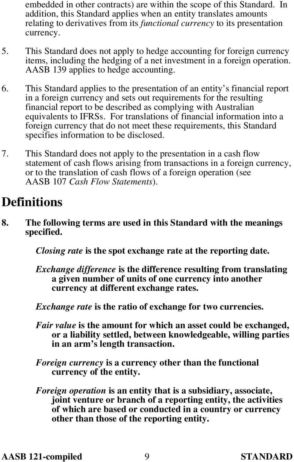 This Standard does not apply to hedge accounting for foreign currency items, including the hedging of a net investment in a foreign operation. AASB 139 applies to hedge accounting. 6.
