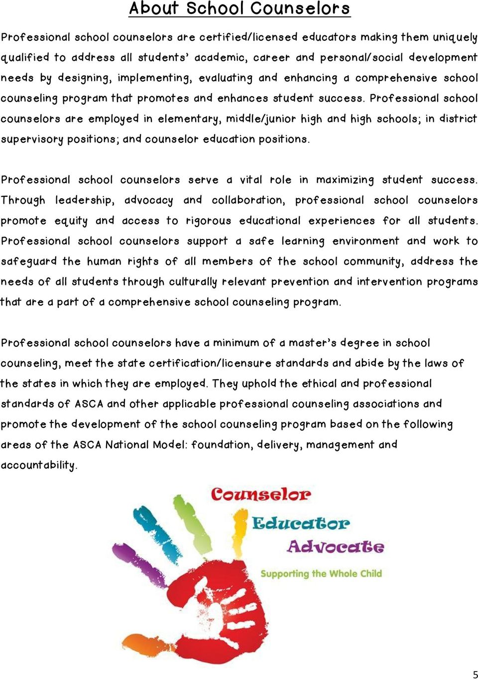 Professional school counselors are employed in elementary, middle/junior high and high schools; in district supervisory positions; and counselor education positions.