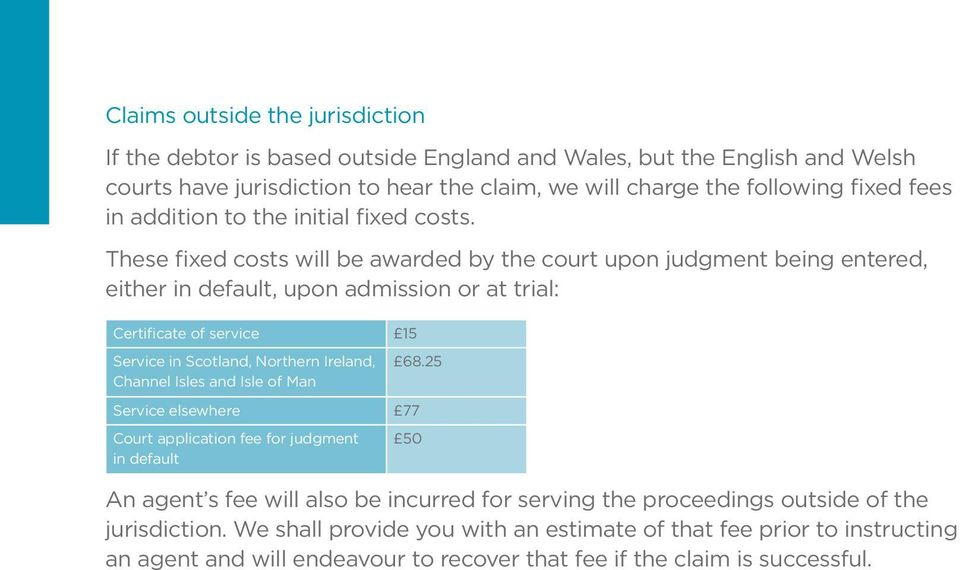 These fixed costs will be awarded by the court upon judgment being entered, either in default, upon admission or at trial: Certificate of service 15 Service in Scotland, Northern Ireland, 68.