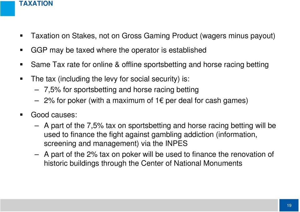 1 per deal for cash games) Good causes: A part of the 7,5% tax on sportsbetting and horse racing betting will be used to finance the fight against gambling addiction
