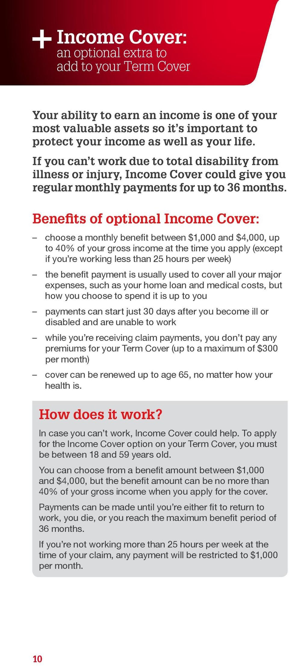 Benefits of optional Income Cover: choose a monthly benefit between $1,000 and $4,000, up to 40% of your gross income at the time you apply (except if you re working less than 25 hours per week) the
