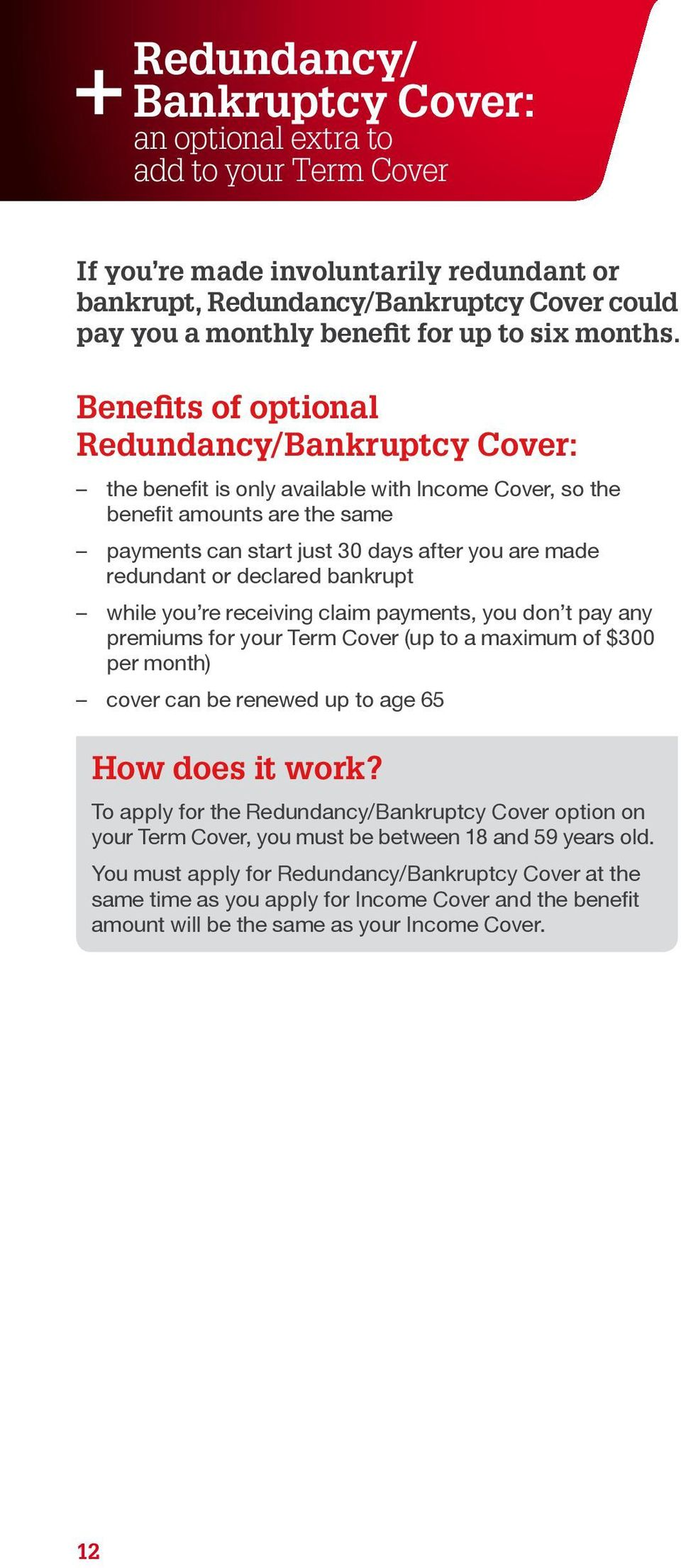 Benefits of optional Redundancy/Bankruptcy Cover: the benefit is only available with Income Cover, so the benefit amounts are the same payments can start just 30 days after you are made redundant or