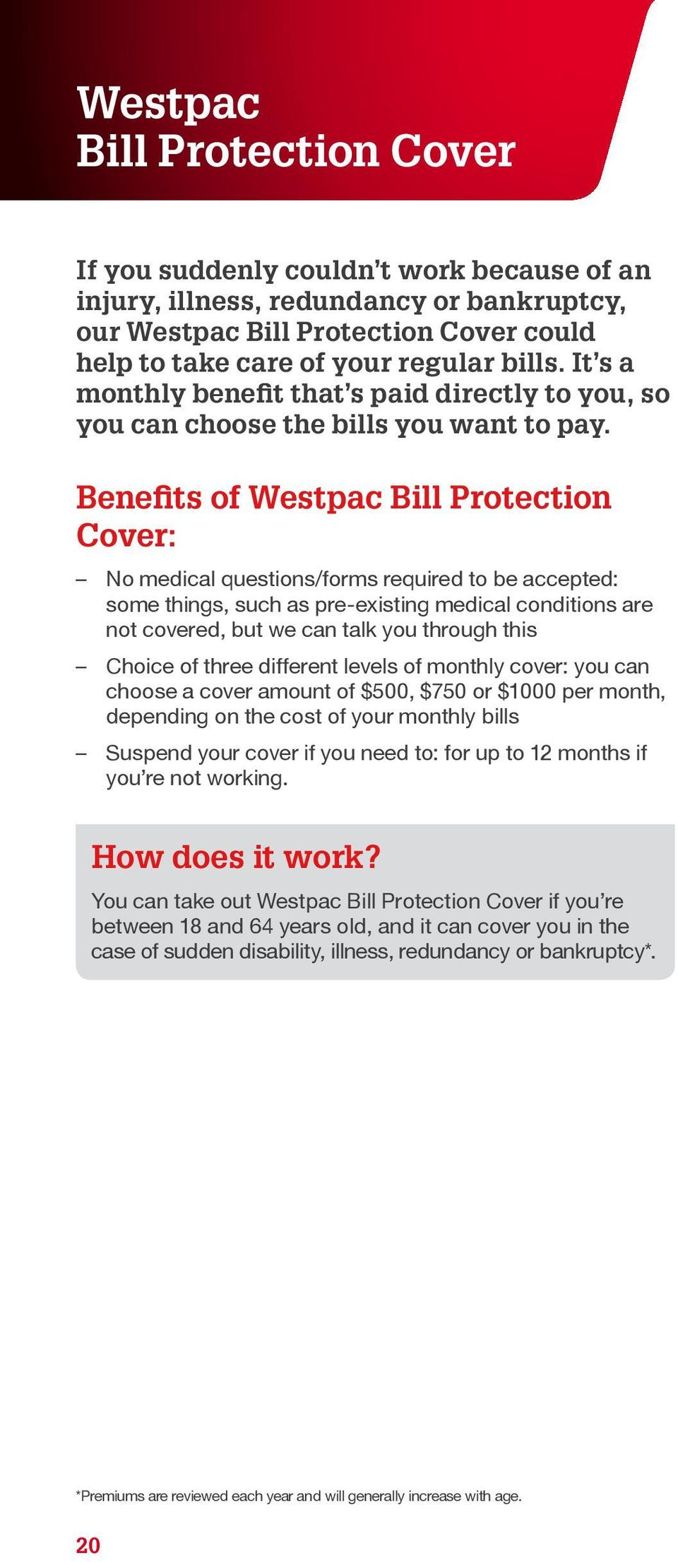 Benefits of Westpac Bill Protection Cover: No medical questions/forms required to be accepted: some things, such as pre-existing medical conditions are not covered, but we can talk you through this