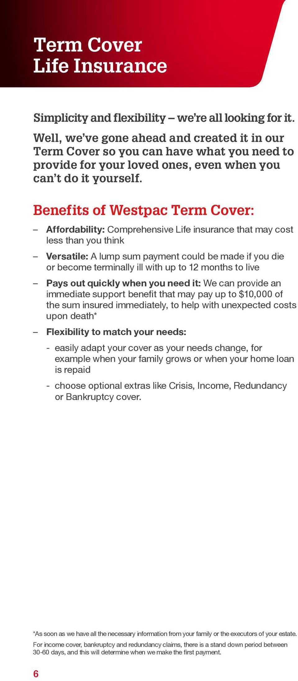 Benefits of Westpac Term Cover: Affordability: Comprehensive Life insurance that may cost less than you think Versatile: A lump sum payment could be made if you die or become terminally ill with up