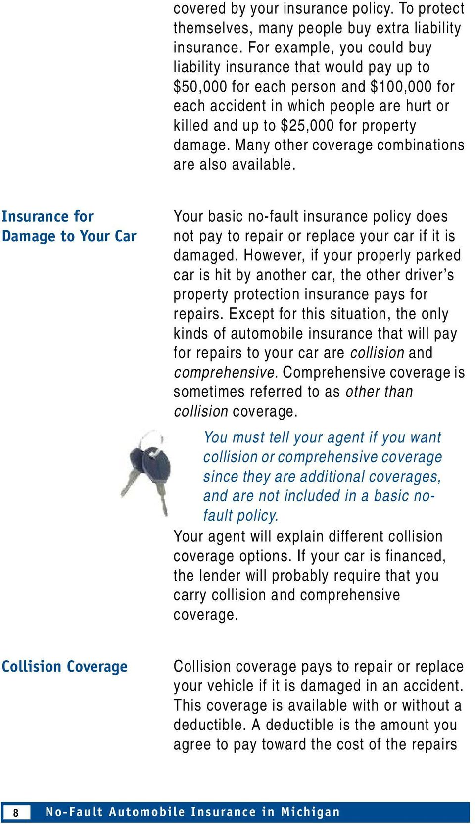 Many other coverage combinations are also available. Insurance for Damage to Your Car Your basic no-fault insurance policy does not pay to repair or replace your car if it is damaged.