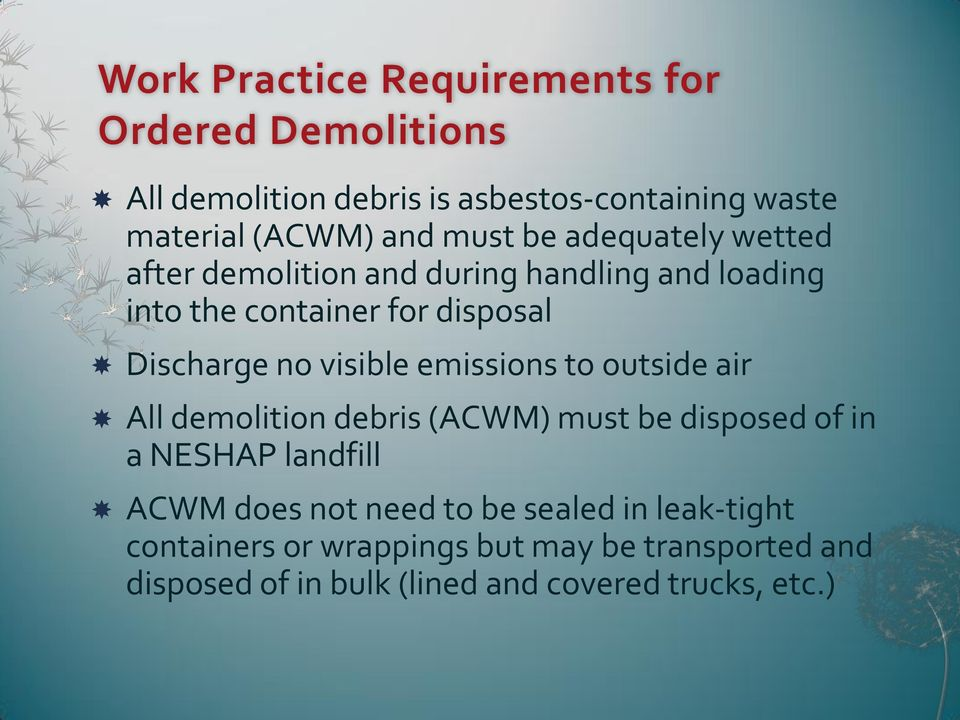 visible emissions to outside air All demolition debris (ACWM) must be disposed of in a NESHAP landfill ACWM does not need