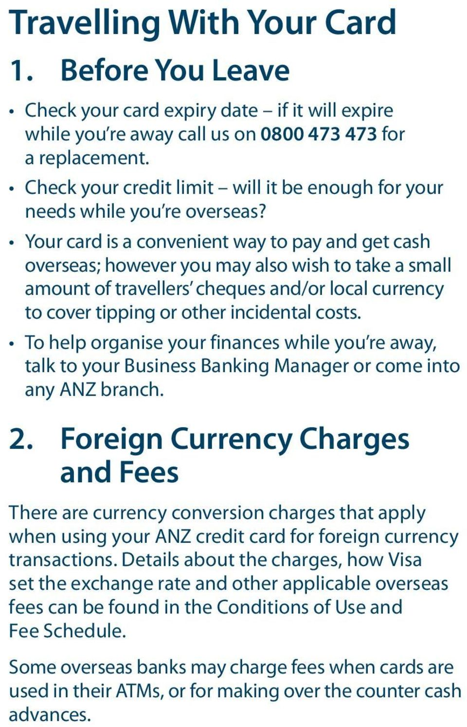 Your card is a convenient way to pay and get cash overseas; however you may also wish to take a small amount of travellers cheques and/or local currency to cover tipping or other incidental costs.