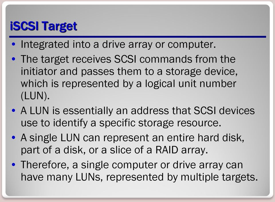 logical unit number (LUN). A LUN is essentially an address that SCSI devices use to identify a specific storage resource.