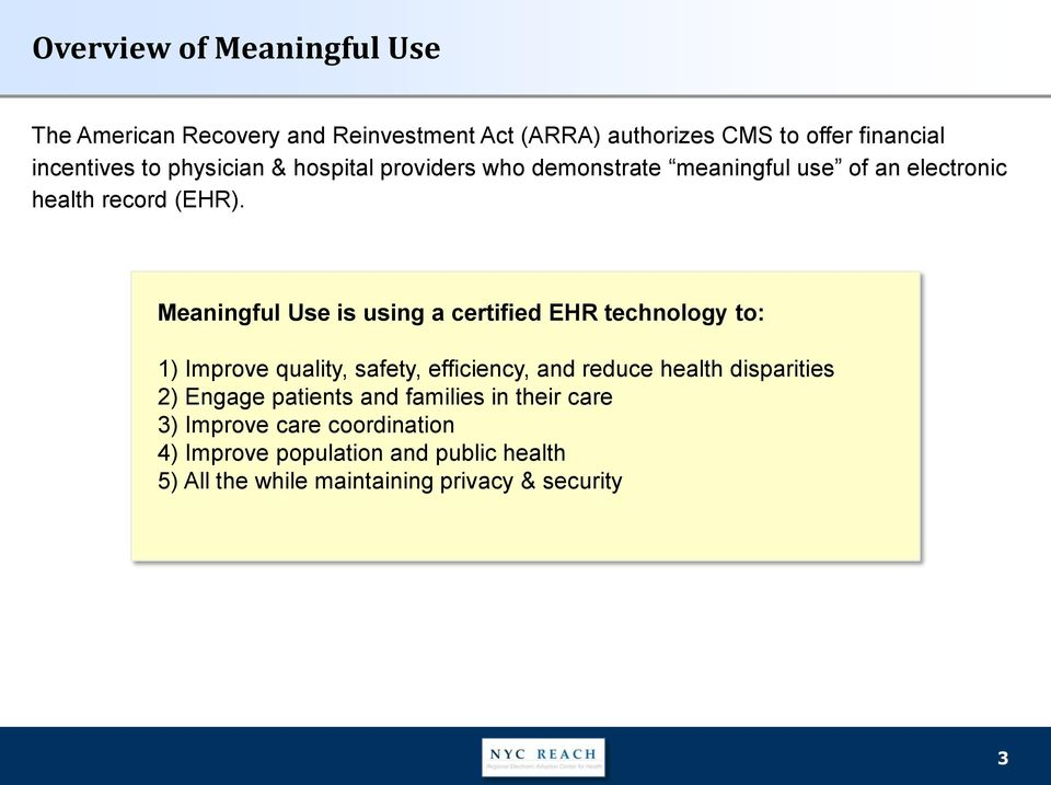 Meaningful Use is using a certified EHR technology to: 1) Improve quality, safety, efficiency, and reduce health disparities 2)