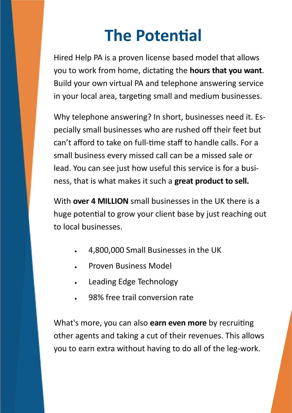 Especially small businesses who are rushed off their feet but can t afford to take on full-time staff to handle calls. For a small business every missed call can be a missed sale or lead.