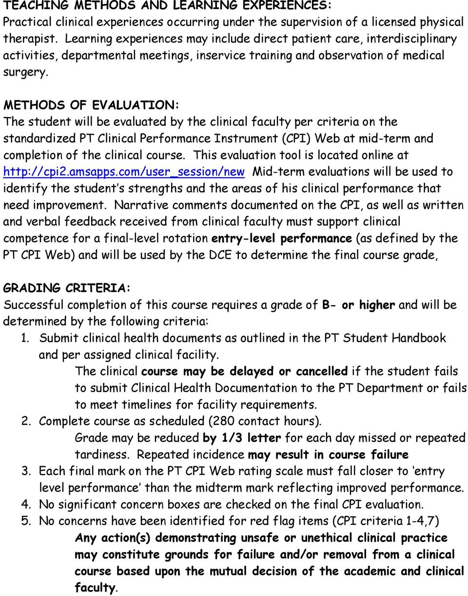 METHODS OF EVALUATION: The student will be evaluated by the clinical faculty per criteria on the standardized PT Clinical Performance Instrument (CPI) Web at mid-term and completion of the clinical