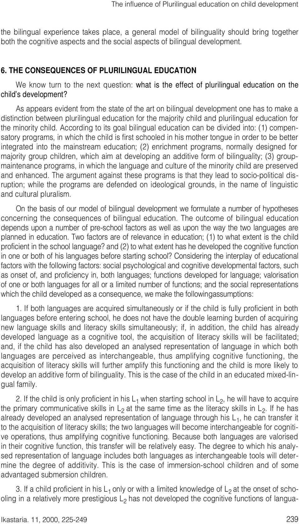 As appears evident from the state of the art on bilingual development one has to make a distinction between plurilingual education for the majority child and plurilingual education for the minority
