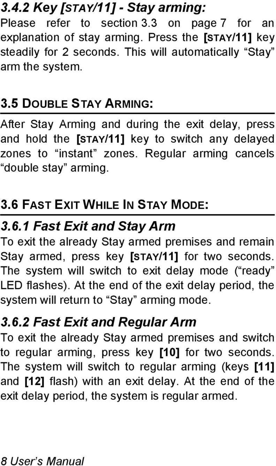 6 FAST EXIT WHILE IN STAY MODE: 3.6.1 Fast Exit and Stay Arm To exit the already Stay armed premises and remain Stay armed, press key [STAY/11] for two seconds.