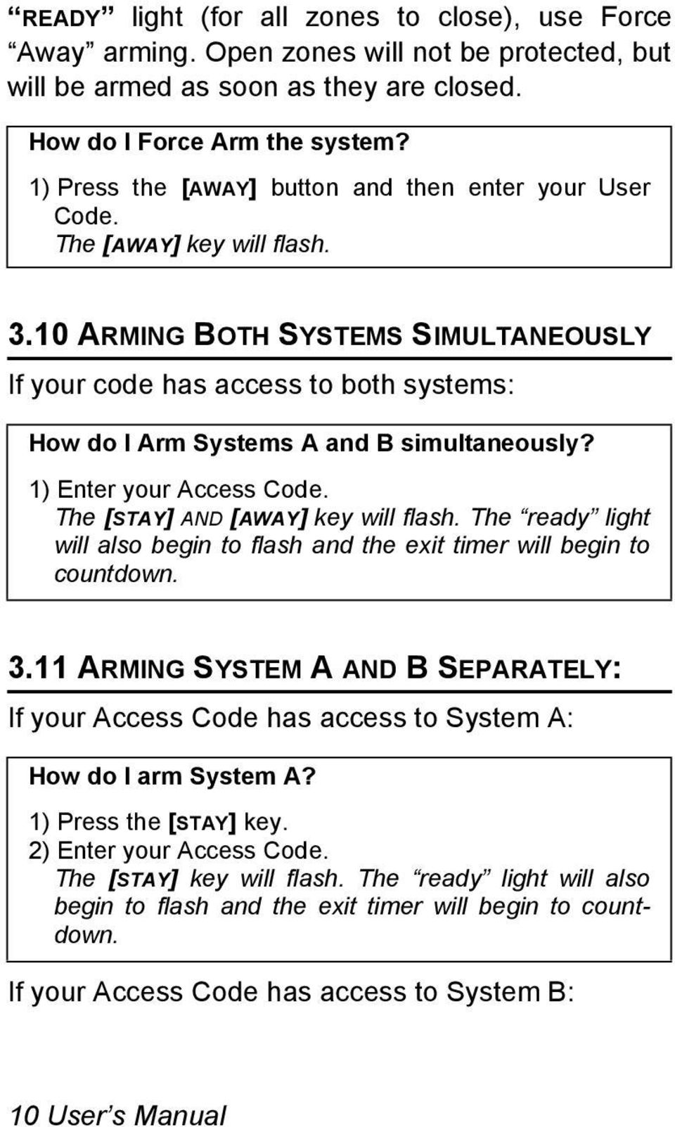 10 ARMING BOTH SYSTEMS SIMULTANEOUSLY If your code has access to both systems: How do I Arm Systems A and B simultaneously? 1) Enter your Access Code. The [STAY] AND [AWAY] key will flash.