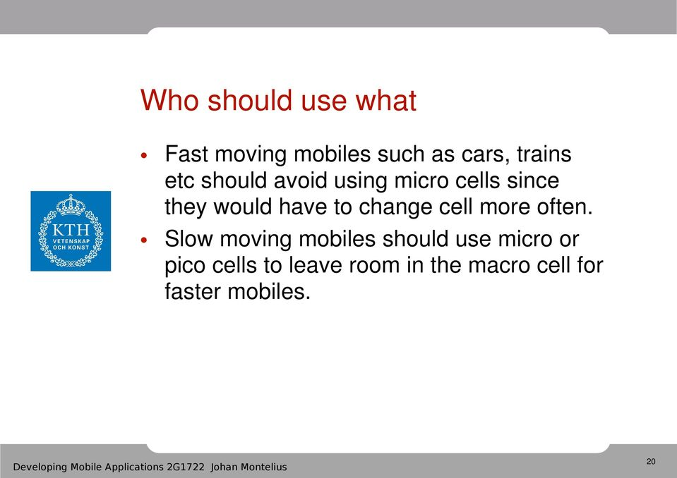 Slow moving mobiles should use micro or pico cells to leave room in the