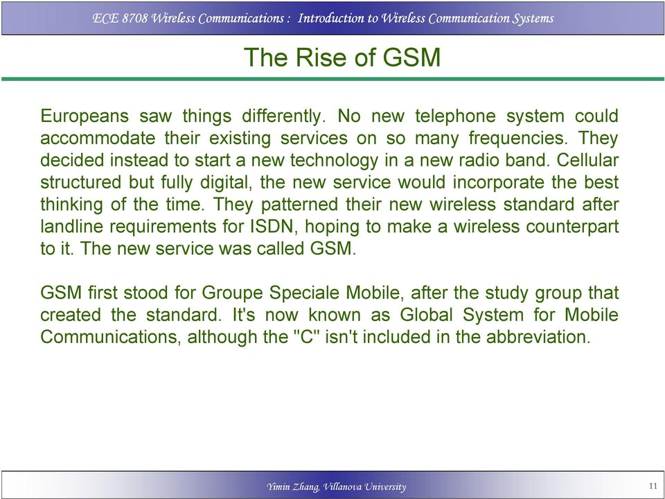 They patterned their new wireless standard after landline requirements for ISDN, hoping to make a wireless counterpart to it. The new service was called GSM.