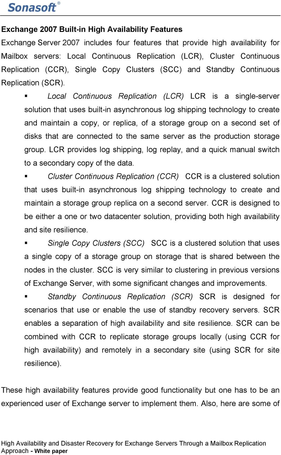 Local Continuous Replication (LCR) LCR is a single-server solution that uses built-in asynchronous log shipping technology to create and maintain a copy, or replica, of a storage group on a second