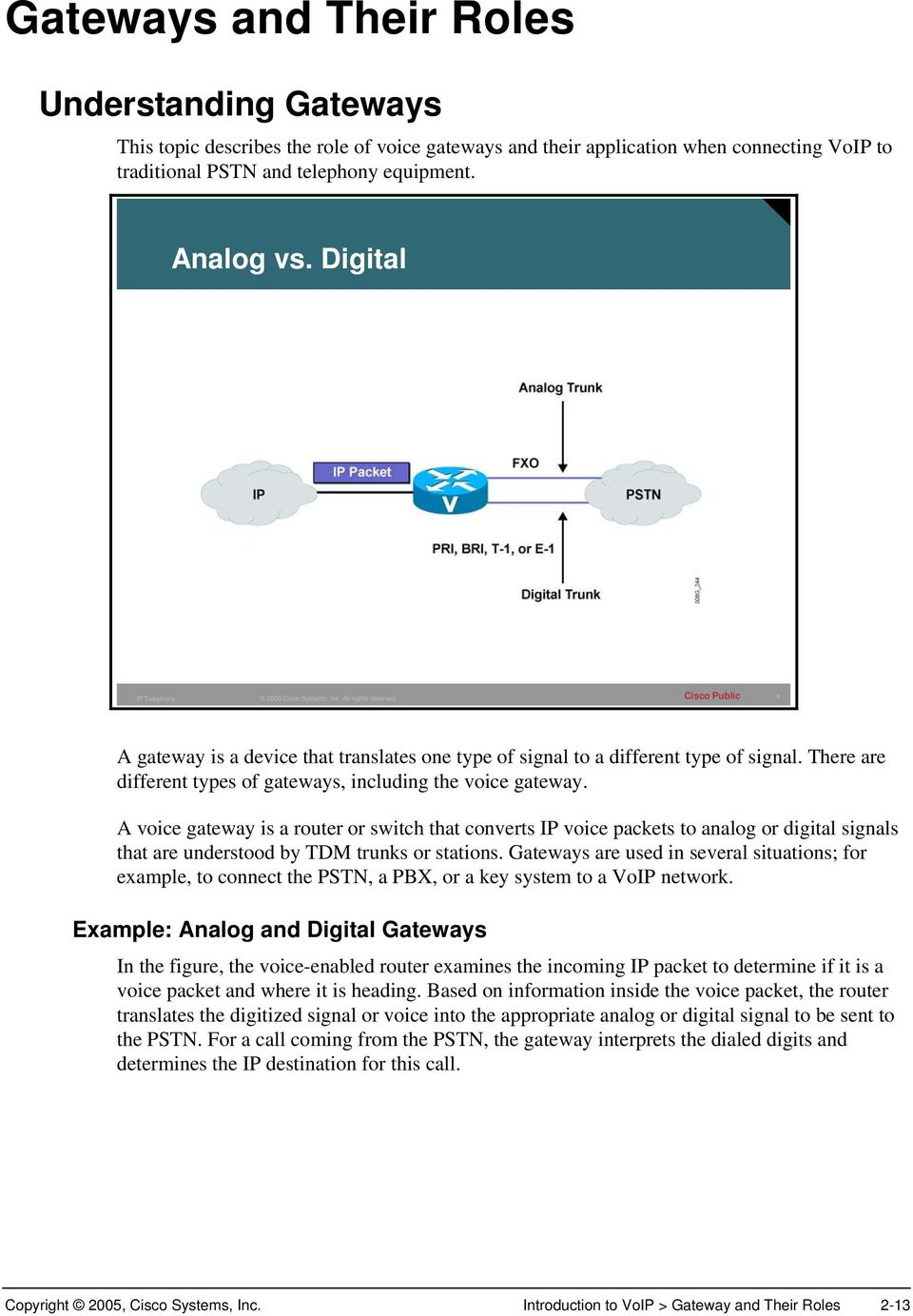 A voice gateway is a router or switch that converts IP voice packets to analog or digital signals that are understood by TDM trunks or stations.