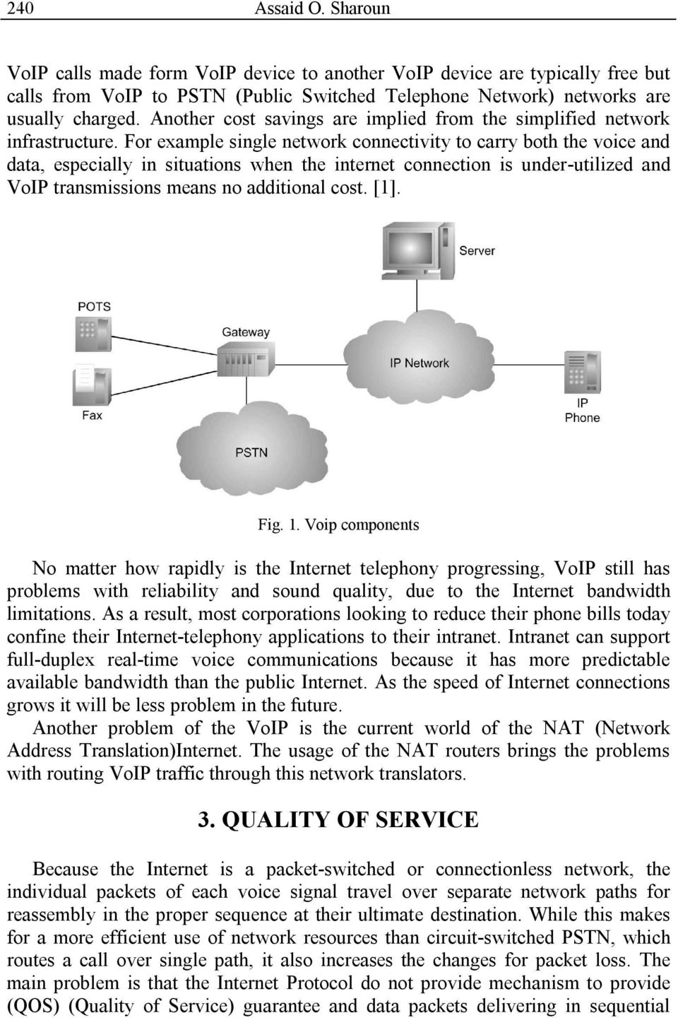 For example single network connectivity to carry both the voice and data, especially in situations when the internet connection is under-utilized and VoIP transmissions means no additional cost. [1].