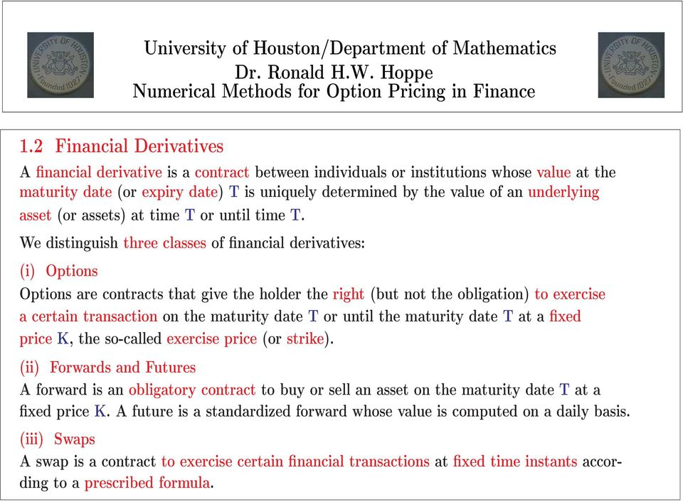 We distinguish three classes of financial derivatives: (i) Options Options are contracts that give the holder the right (but not the obligation) to exercise a certain transaction on the maturity date