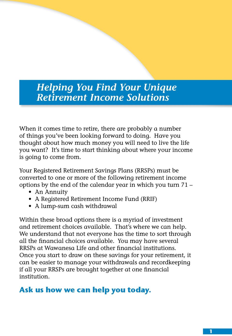 Your Registered Retirement Savings Plans (RRSPs) must be converted to one or more of the following retirement income options by the end of the calendar year in which you turn 71 An Annuity A