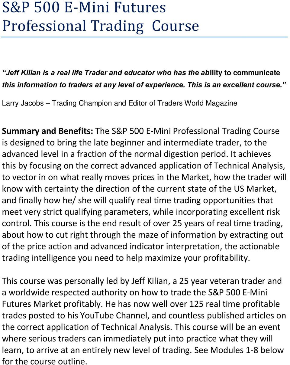 Larry Jacobs Trading Champion and Editor of Traders World Magazine Summary and Benefits: The S&P 500 E-Mini Professional Trading Course is designed to bring the late beginner and intermediate trader,