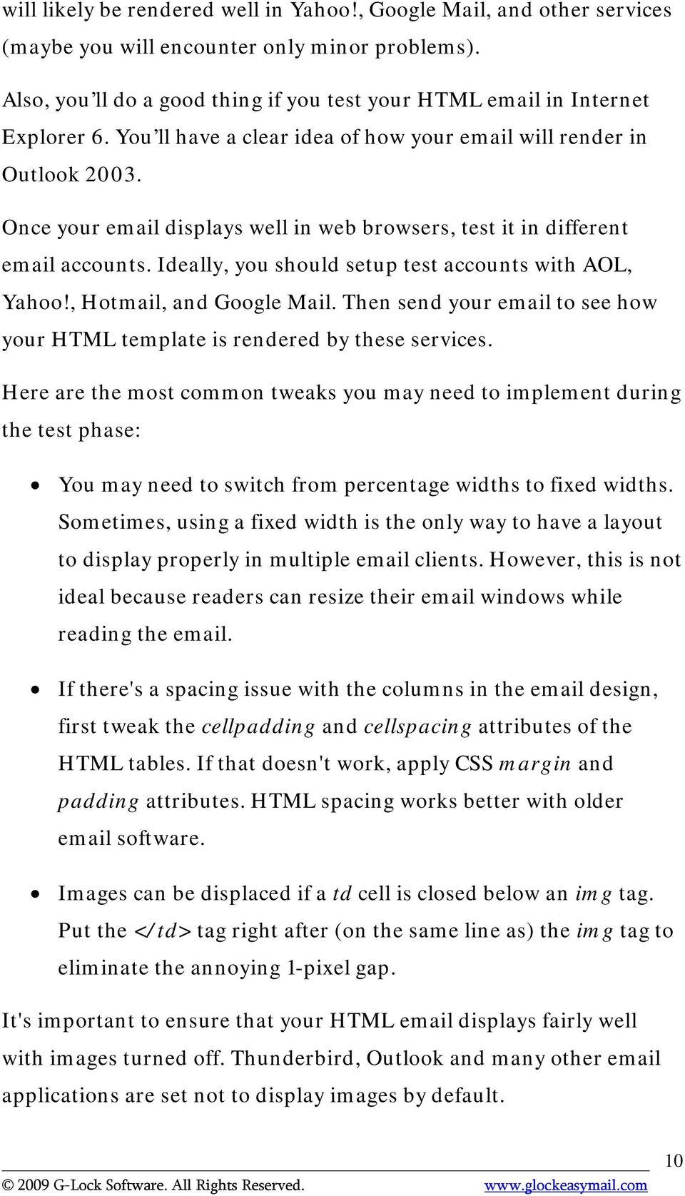 Ideally, you should setup test accounts with AOL, Yahoo!, Hotmail, and Google Mail. Then send your email to see how your HTML template is rendered by these services.