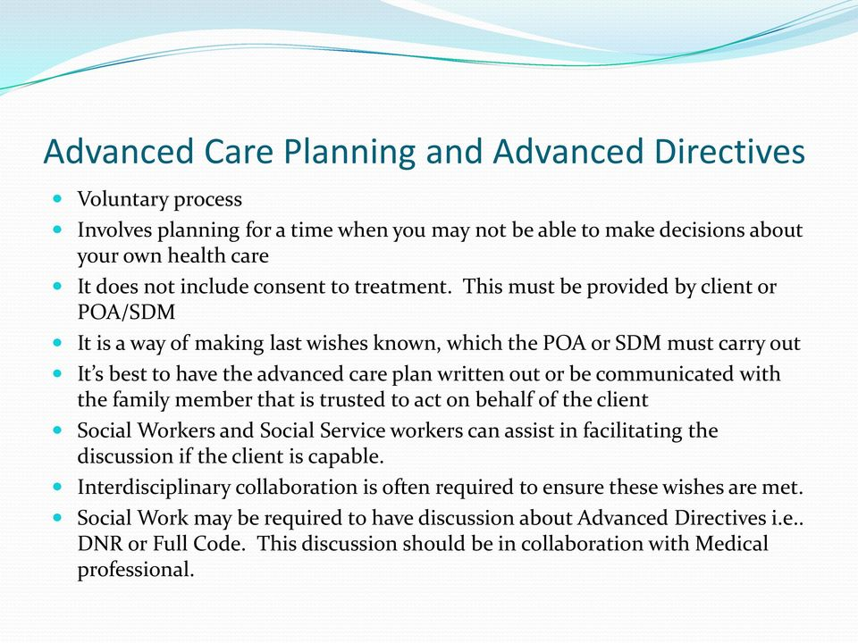 This must be provided by client or POA/SDM It is a way of making last wishes known, which the POA or SDM must carry out It s best to have the advanced care plan written out or be communicated with