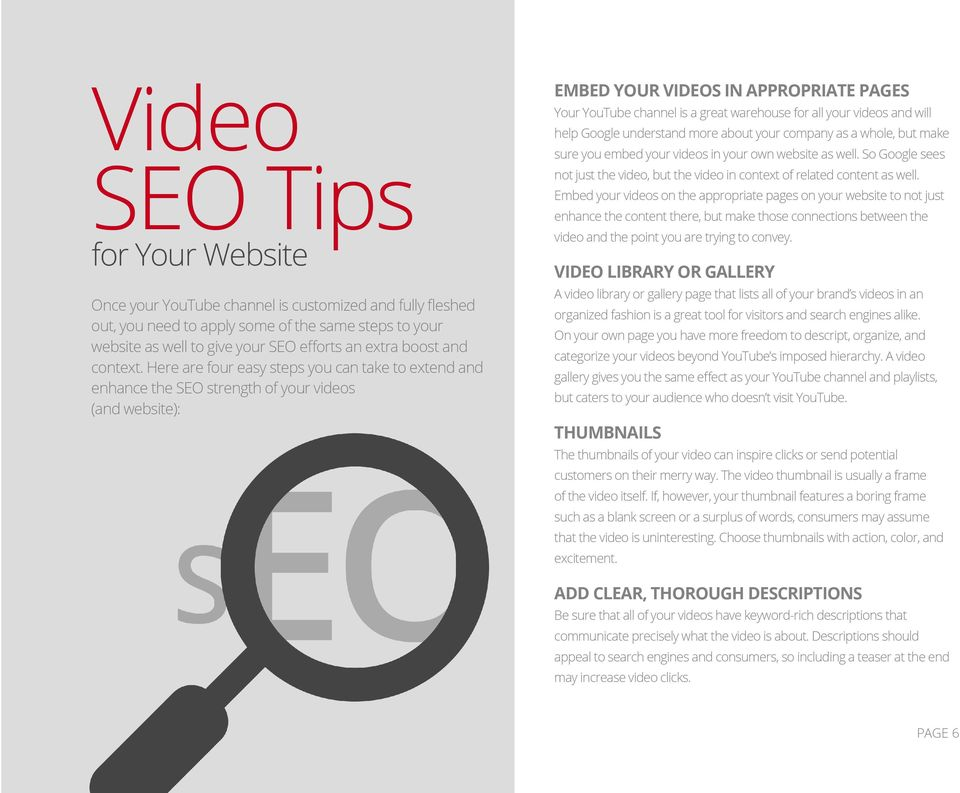 Here are four easy steps you can take to extend and enhance the SEO strength of your videos (and website): EMBED YOUR VIDEOS IN APPROPRIATE PAGES Your YouTube channel is a great warehouse for all