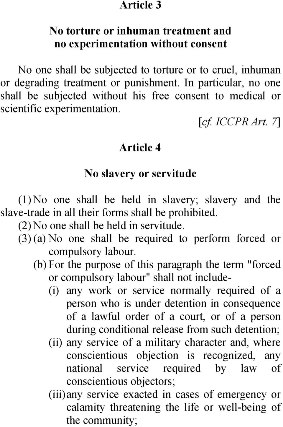 7] Article 4 No slavery or servitude (1) No one shall be held in slavery; slavery and the slave-trade in all their forms shall be prohibited. (2) No one shall be held in servitude.