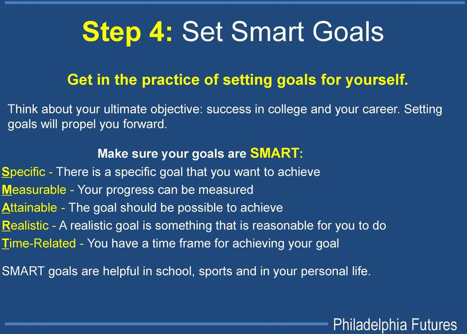 Make sure your goals are SMART: Specific - There is a specific goal that you want to achieve Measurable - Your progress can be measured