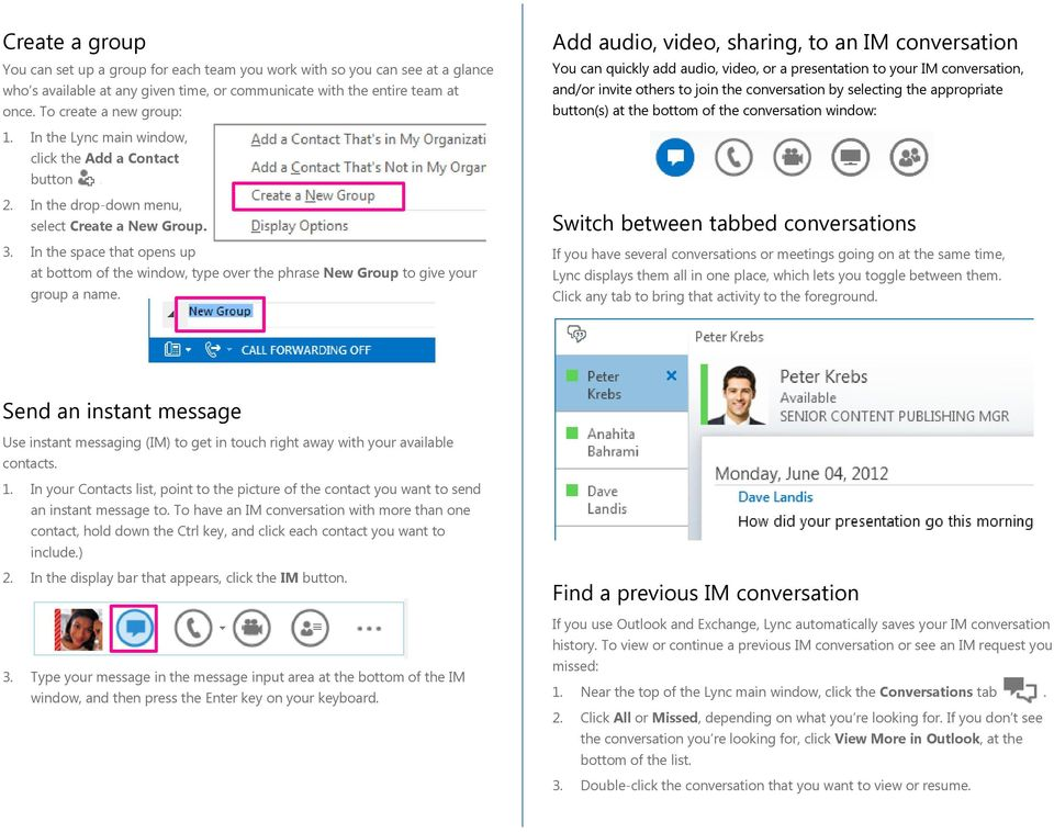 selecting the appropriate button(s) at the bottom of the conversation window: 1. In the Lync main window, click the Add a Contact button. 2. In the drop-down menu, select Create a New Group. 3.