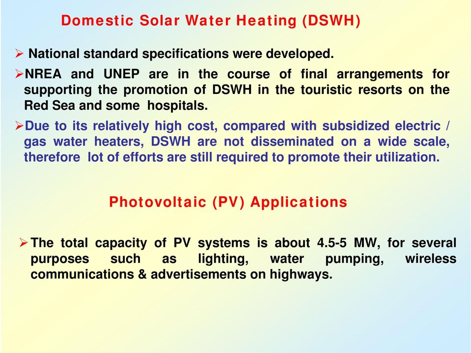 Due to its relatively high cost, compared with subsidized electric / gas water heaters, DSWH are not disseminated on a wide scale, therefore lot of efforts