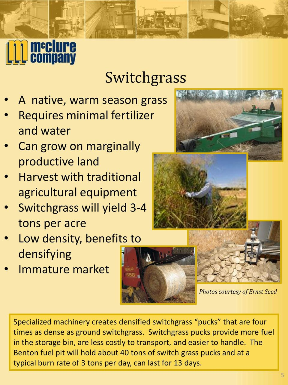 creates densified switchgrass pucks that are four times as dense as ground switchgrass.